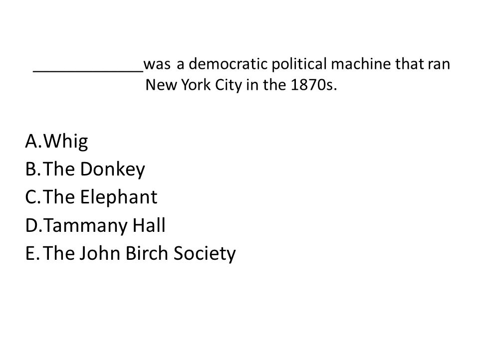 _____________was a democratic political machine that ran New York City in the 1870s. A.Whig B.The Donkey C.The Elephant D.Tammany Hall E.The John Birc