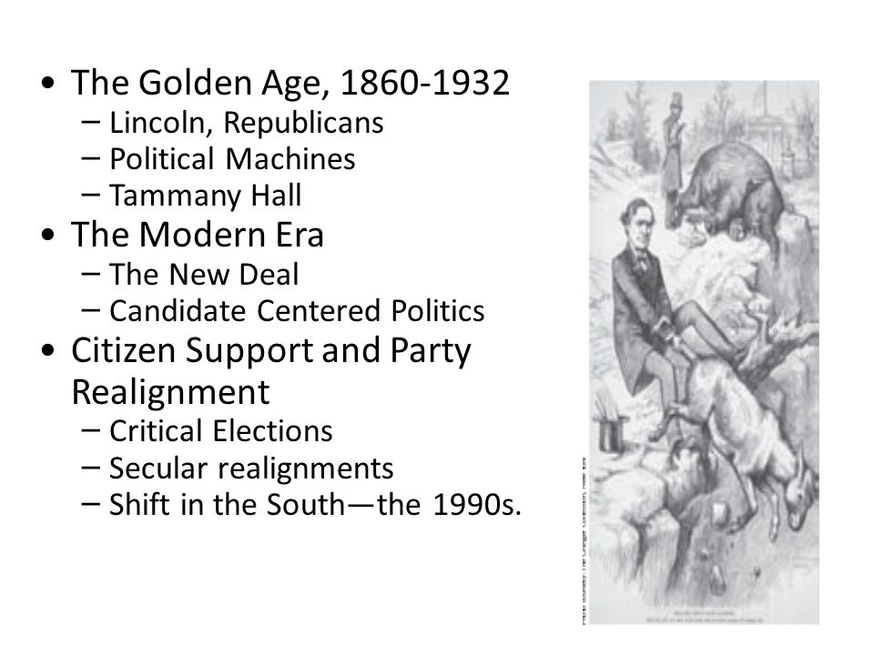 The Golden Age, 1860-1932 – Lincoln, Republicans – Political Machines – Tammany Hall The Modern Era – The New Deal – Candidate Centered Politics Citiz
