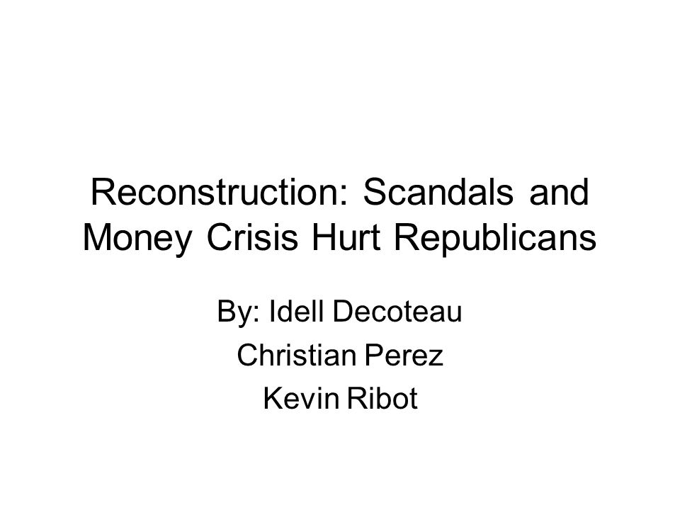 Reconstruction: Scandals and Money Crisis Hurt Republicans By: Idell Decoteau Christian Perez Kevin Ribot