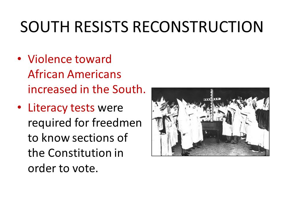 SOUTH RESISTS RECONSTRUCTION Violence toward African Americans increased in the South. Literacy tests were required for freedmen to know sections of t