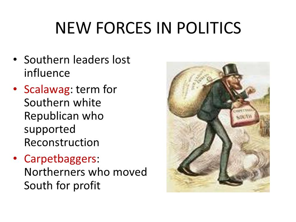 NEW FORCES IN POLITICS Southern leaders lost influence Scalawag: term for Southern white Republican who supported Reconstruction Carpetbaggers: Northe