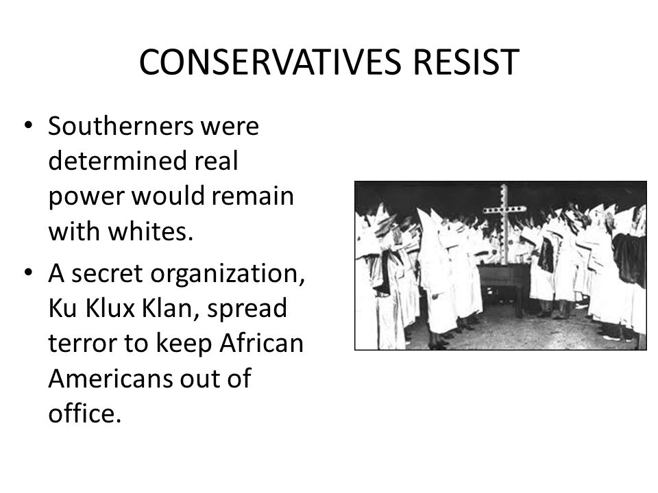 CONSERVATIVES RESIST Southerners were determined real power would remain with whites. A secret organization, Ku Klux Klan, spread terror to keep Afric