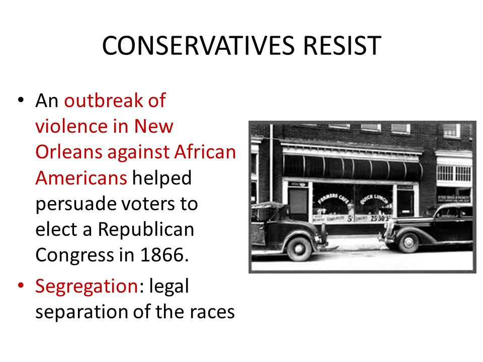 CONSERVATIVES RESIST An outbreak of violence in New Orleans against African Americans helped persuade voters to elect a Republican Congress in 1866. S
