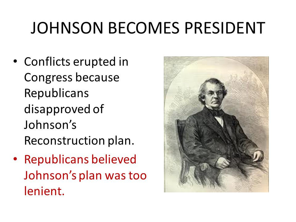 JOHNSON BECOMES PRESIDENT Conflicts erupted in Congress because Republicans disapproved of Johnson's Reconstruction plan. Republicans believed Johnson