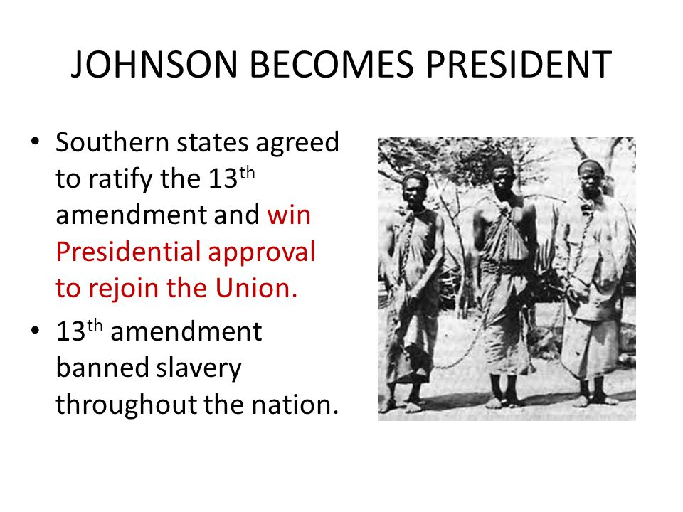 JOHNSON BECOMES PRESIDENT Southern states agreed to ratify the 13 th amendment and win Presidential approval to rejoin the Union. 13 th amendment bann