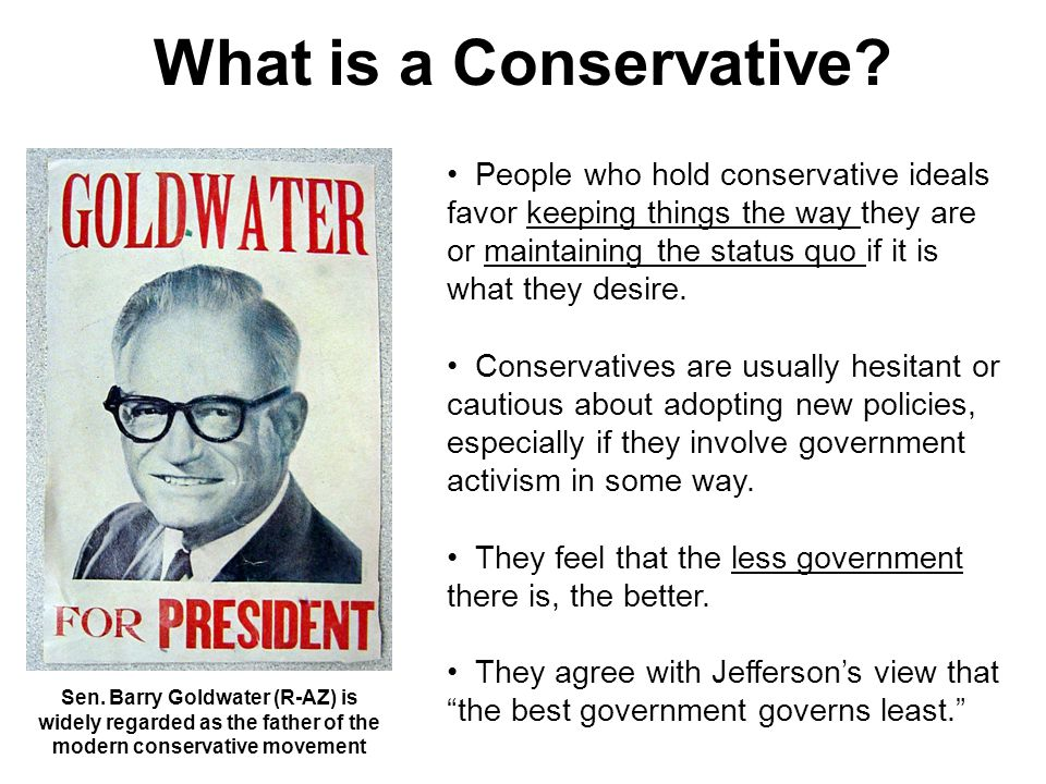 What is a Conservative? People who hold conservative ideals favor keeping things the way they are or maintaining the status quo if it is what they des