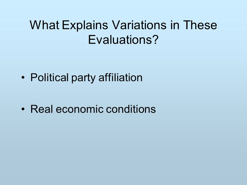 What Explains Variations in These Evaluations Political party affiliation Real economic conditions