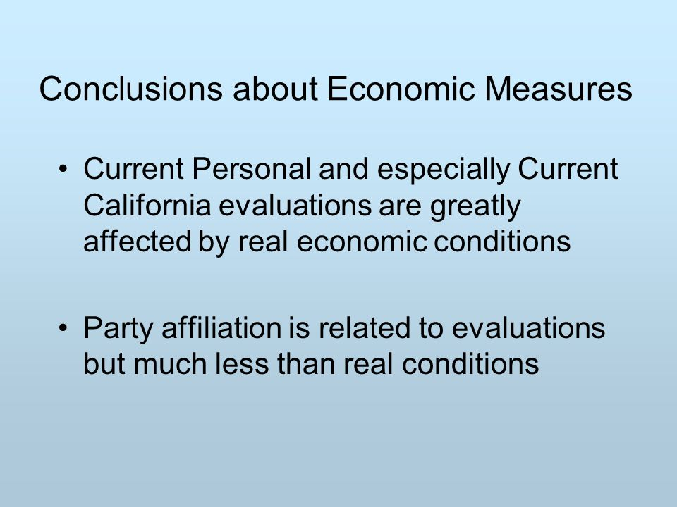 Conclusions about Economic Measures Current Personal and especially Current California evaluations are greatly affected by real economic conditions Party affiliation is related to evaluations but much less than real conditions