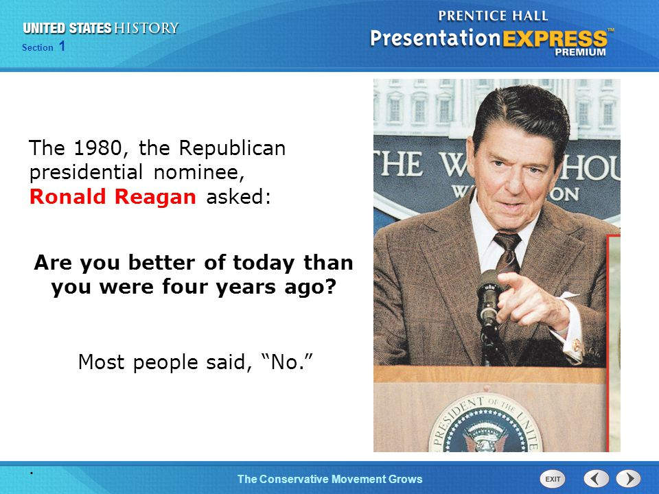 Section 1 The Conservative Movement Grows The 1980, the Republican presidential nominee, Ronald Reagan asked: Are you better of today than you were fo
