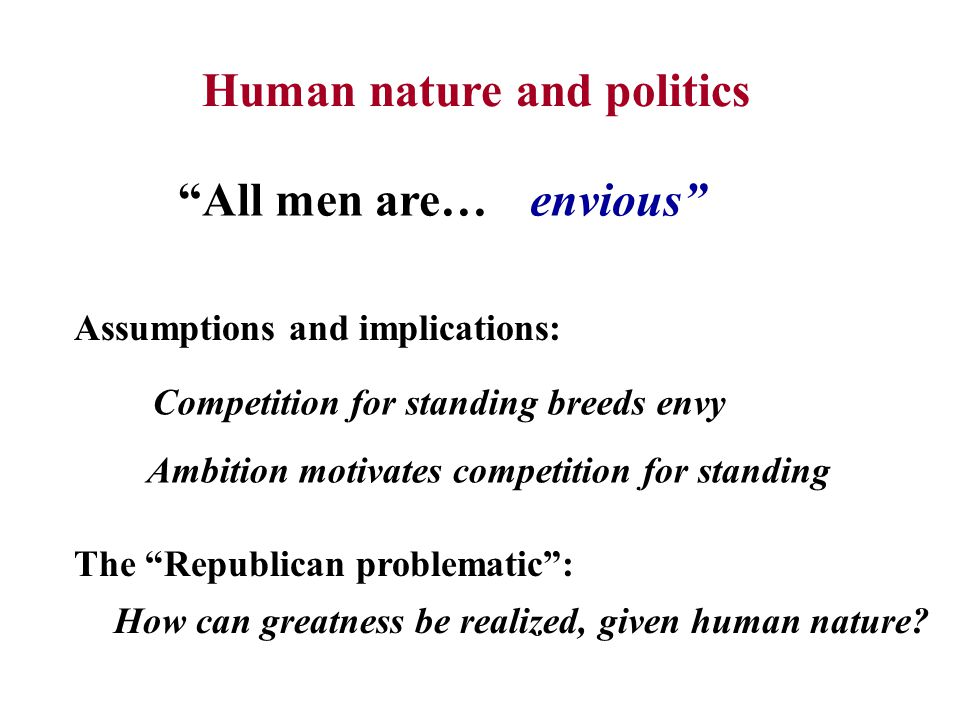 Human nature and politics All men are…envious Competition for standing breeds envy Assumptions and implications: Ambition motivates competition for standing The Republican problematic : How can greatness be realized, given human nature