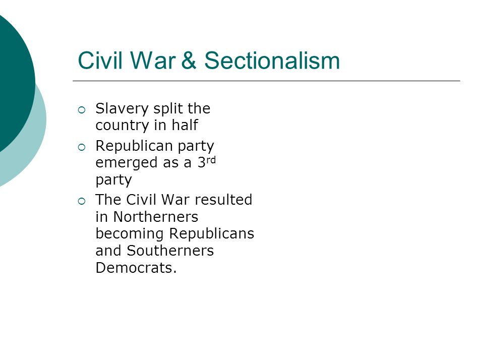 Civil War & Sectionalism  Slavery split the country in half  Republican party emerged as a 3 rd party  The Civil War resulted in Northerners becoming Republicans and Southerners Democrats.