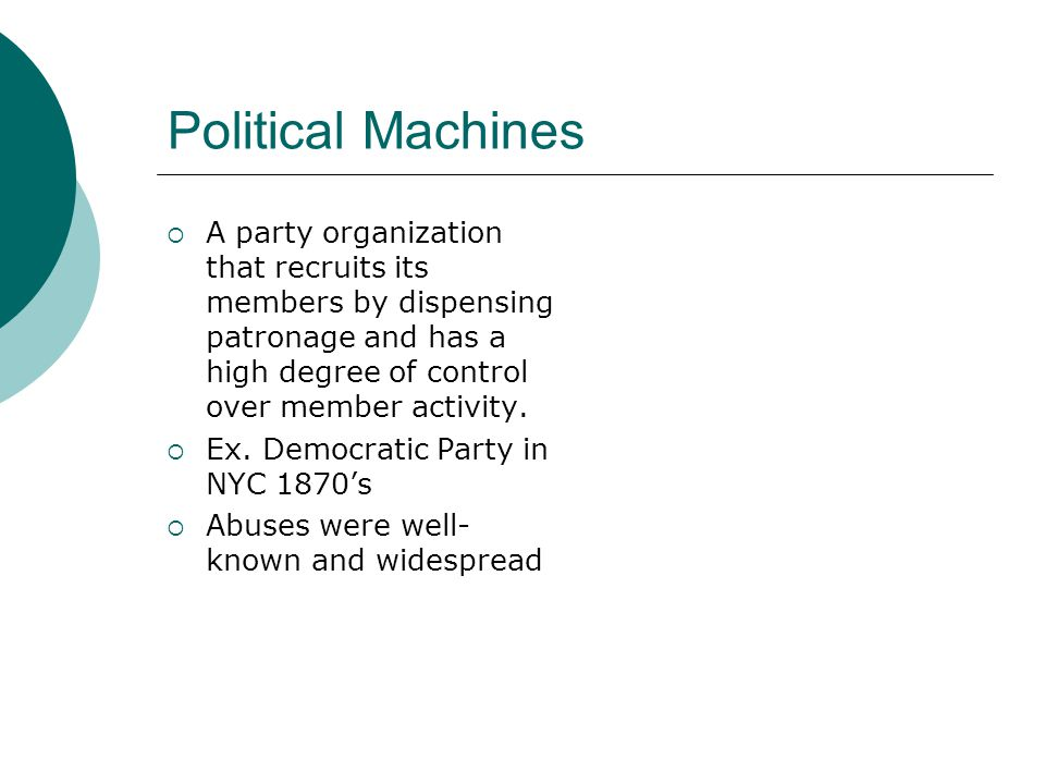 Political Machines  A party organization that recruits its members by dispensing patronage and has a high degree of control over member activity.