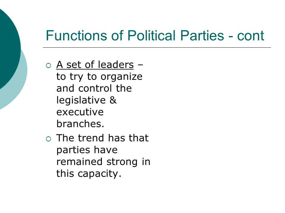 Functions of Political Parties - cont  A set of leaders – to try to organize and control the legislative & executive branches.