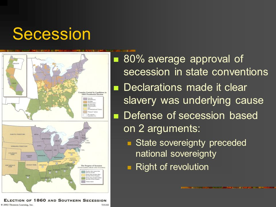 Secession 80% average approval of secession in state conventions Declarations made it clear slavery was underlying cause Defense of secession based on 2 arguments: State sovereignty preceded national sovereignty Right of revolution