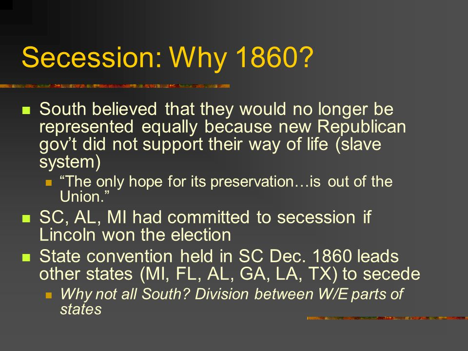 Secession: Why 1860? South believed that they would no longer be represented equally because new Republican gov't did not support their way of life (s