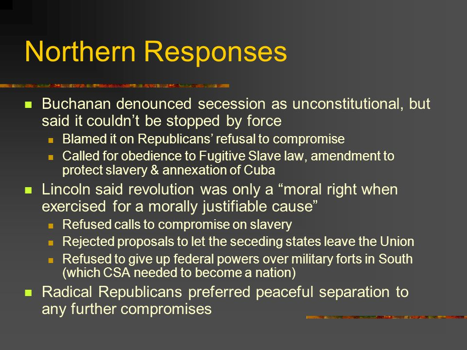 Northern Responses Buchanan denounced secession as unconstitutional, but said it couldn't be stopped by force Blamed it on Republicans' refusal to compromise Called for obedience to Fugitive Slave law, amendment to protect slavery & annexation of Cuba Lincoln said revolution was only a moral right when exercised for a morally justifiable cause Refused calls to compromise on slavery Rejected proposals to let the seceding states leave the Union Refused to give up federal powers over military forts in South (which CSA needed to become a nation) Radical Republicans preferred peaceful separation to any further compromises