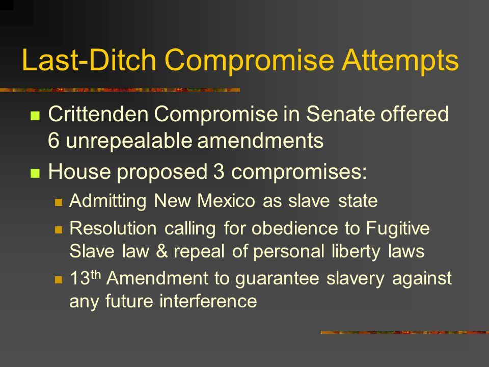 Last-Ditch Compromise Attempts Crittenden Compromise in Senate offered 6 unrepealable amendments House proposed 3 compromises: Admitting New Mexico as slave state Resolution calling for obedience to Fugitive Slave law & repeal of personal liberty laws 13 th Amendment to guarantee slavery against any future interference