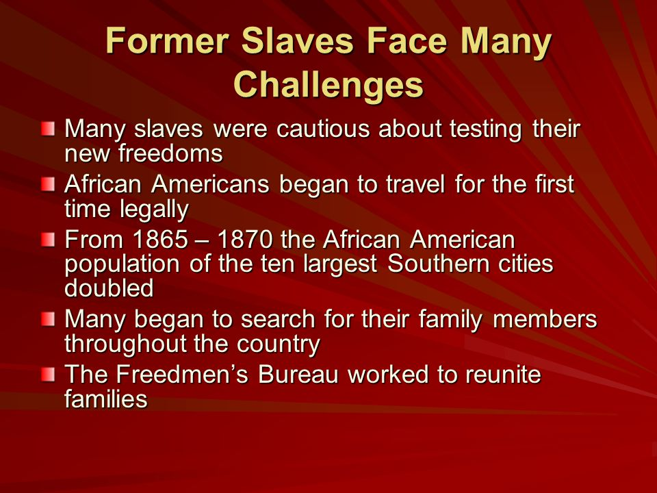Former Slaves Face Many Challenges Many slaves were cautious about testing their new freedoms African Americans began to travel for the first time legally From 1865 – 1870 the African American population of the ten largest Southern cities doubled Many began to search for their family members throughout the country The Freedmen's Bureau worked to reunite families