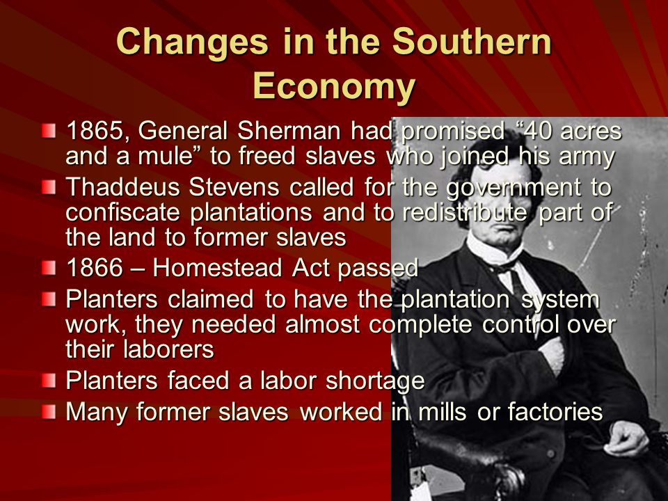 Changes in the Southern Economy 1865, General Sherman had promised 40 acres and a mule to freed slaves who joined his army Thaddeus Stevens called for the government to confiscate plantations and to redistribute part of the land to former slaves 1866 – Homestead Act passed Planters claimed to have the plantation system work, they needed almost complete control over their laborers Planters faced a labor shortage Many former slaves worked in mills or factories