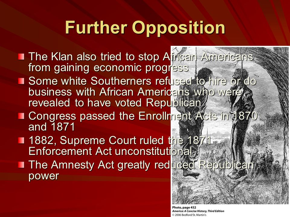 Further Opposition The Klan also tried to stop African Americans from gaining economic progress Some white Southerners refused to hire or do business with African Americans who were revealed to have voted Republican Congress passed the Enrollment Acts in 1870 and 1871 1882, Supreme Court ruled the 1871 Enforcement Act unconstitutional The Amnesty Act greatly reduced Republican power