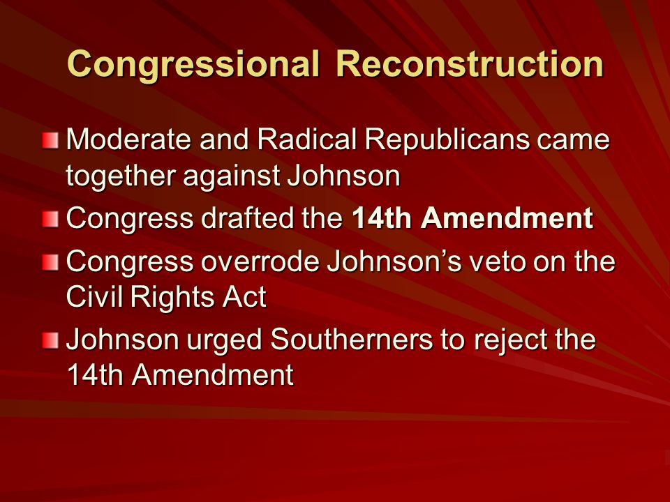 Congressional Reconstruction Moderate and Radical Republicans came together against Johnson Congress drafted the 14th Amendment Congress overrode Johnson's veto on the Civil Rights Act Johnson urged Southerners to reject the 14th Amendment