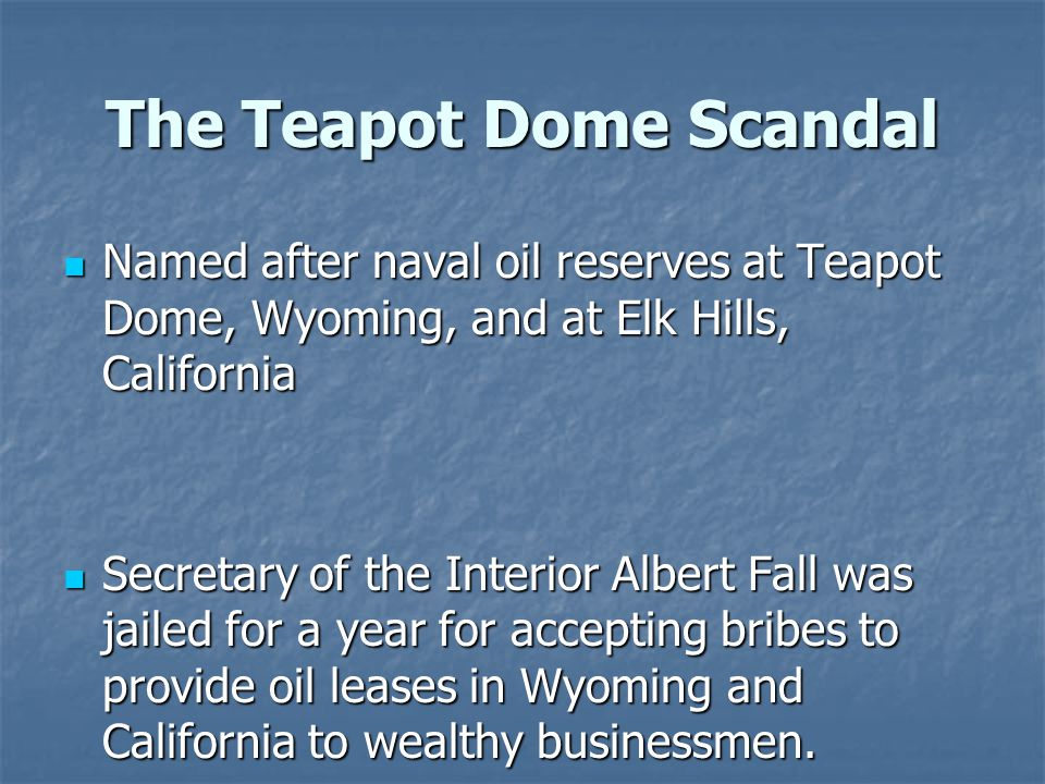 The Teapot Dome Scandal Named after naval oil reserves at Teapot Dome, Wyoming, and at Elk Hills, California Named after naval oil reserves at Teapot Dome, Wyoming, and at Elk Hills, California Secretary of the Interior Albert Fall was jailed for a year for accepting bribes to provide oil leases in Wyoming and California to wealthy businessmen.