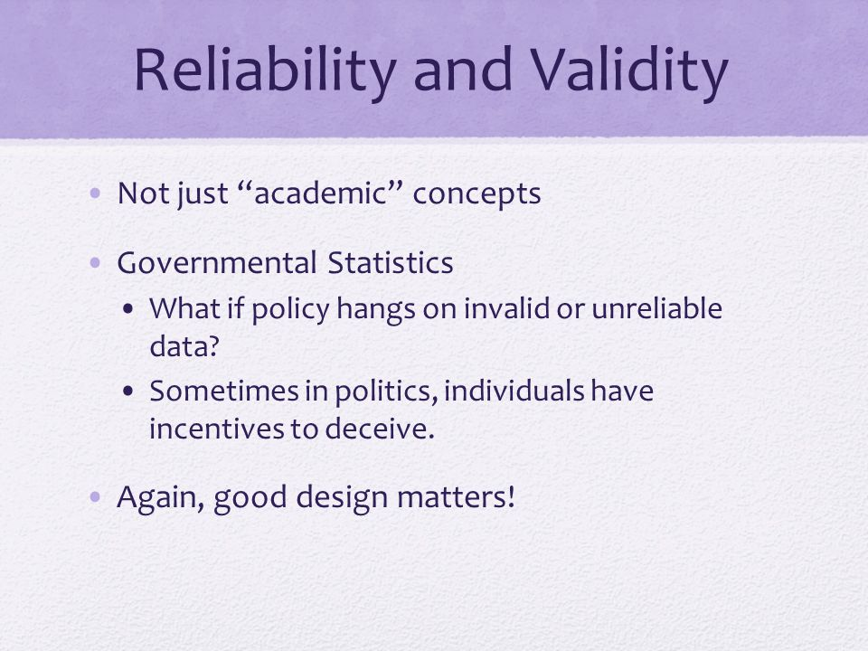 Reliability and Validity Not just academic concepts Governmental Statistics What if policy hangs on invalid or unreliable data.