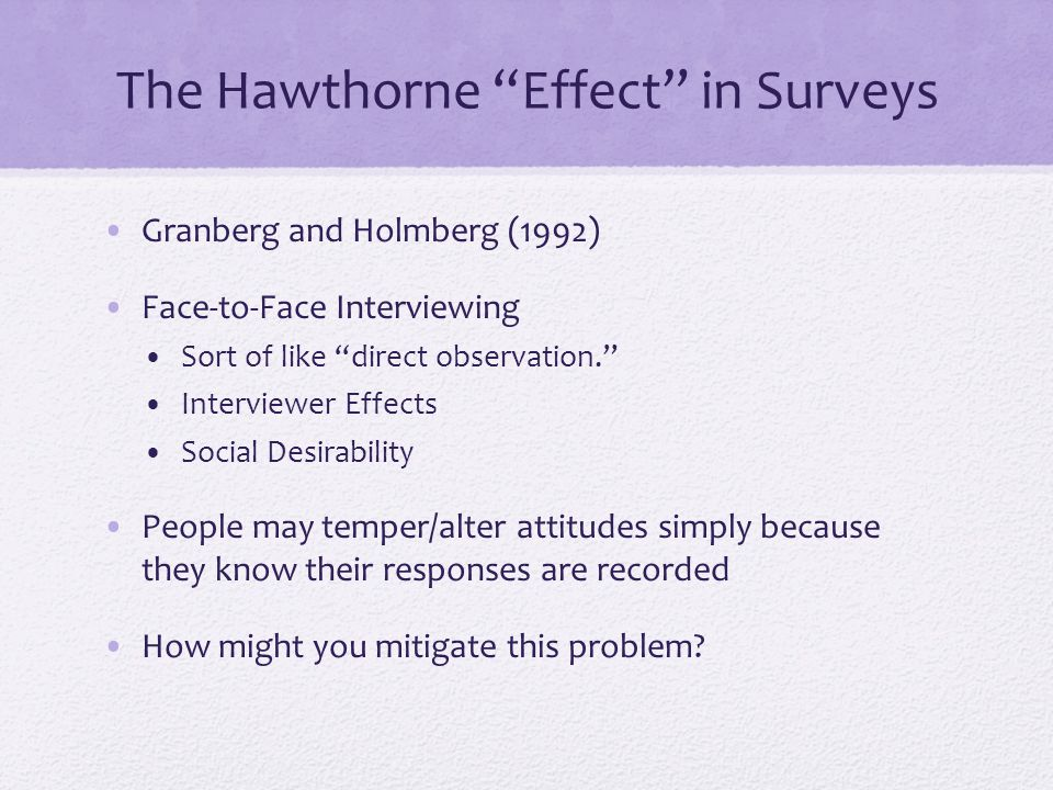 The Hawthorne Effect in Surveys Granberg and Holmberg (1992) Face-to-Face Interviewing Sort of like direct observation. Interviewer Effects Social Desirability People may temper/alter attitudes simply because they know their responses are recorded How might you mitigate this problem