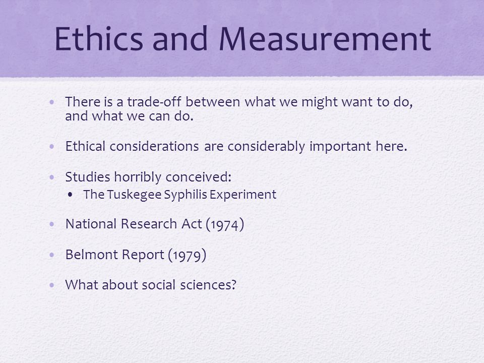 Ethics and Measurement There is a trade-off between what we might want to do, and what we can do.