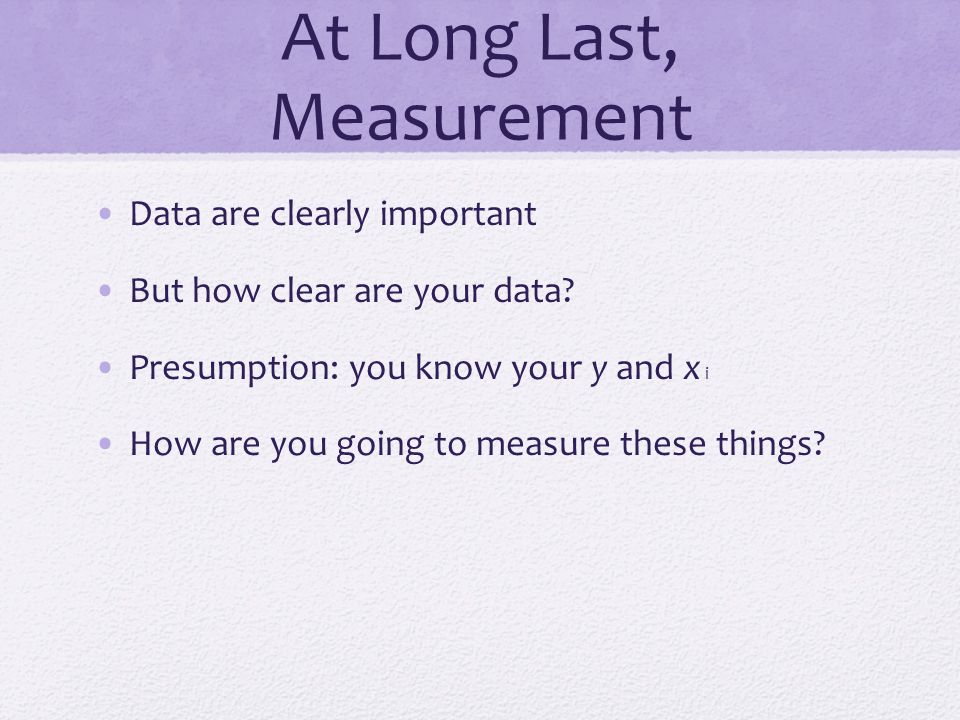 At Long Last, Measurement Data are clearly important But how clear are your data.