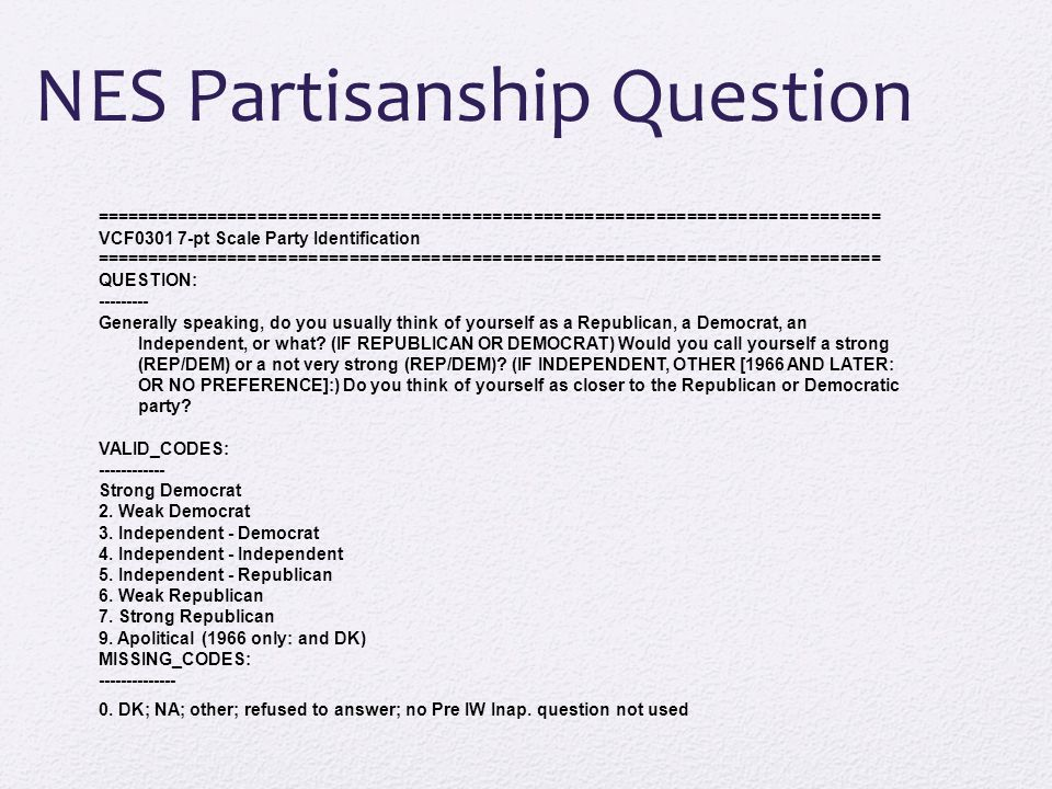 NES Partisanship Question ============================================================================= VCF0301 7-pt Scale Party Identification ============================================================================= QUESTION: --------- Generally speaking, do you usually think of yourself as a Republican, a Democrat, an Independent, or what.
