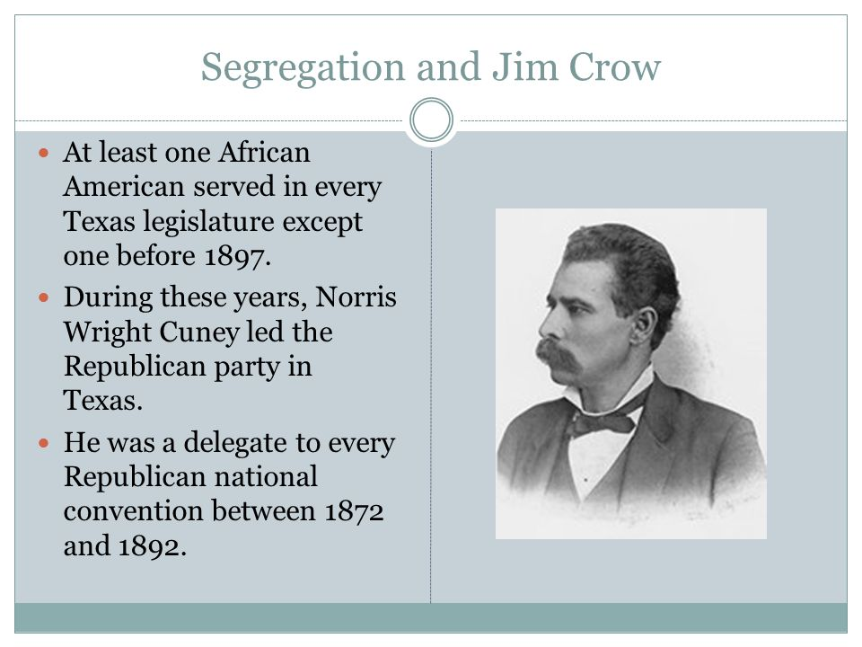 Segregation and Jim Crow At least one African American served in every Texas legislature except one before 1897. During these years, Norris Wright Cun