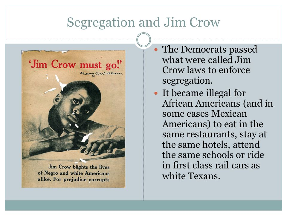 Segregation and Jim Crow The Democrats passed what were called Jim Crow laws to enforce segregation. It became illegal for African Americans (and in s