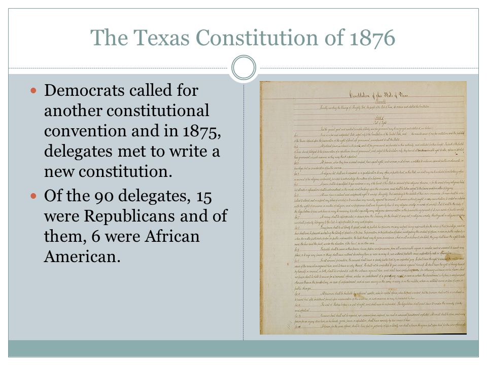 The Texas Constitution of 1876 Democrats called for another constitutional convention and in 1875, delegates met to write a new constitution. Of the 9