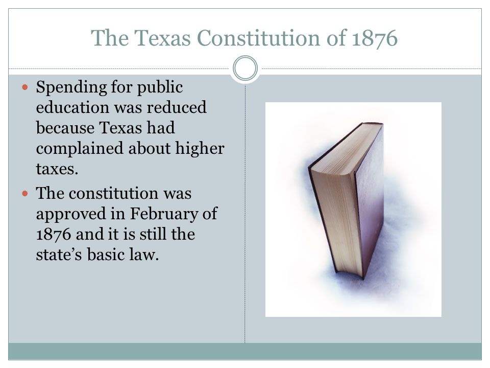 The Texas Constitution of 1876 Spending for public education was reduced because Texas had complained about higher taxes. The constitution was approve