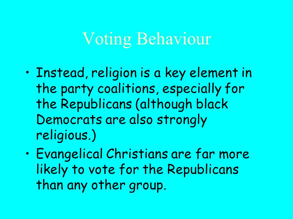 Voting Behaviour Instead, religion is a key element in the party coalitions, especially for the Republicans (although black Democrats are also strongly religious.) Evangelical Christians are far more likely to vote for the Republicans than any other group.