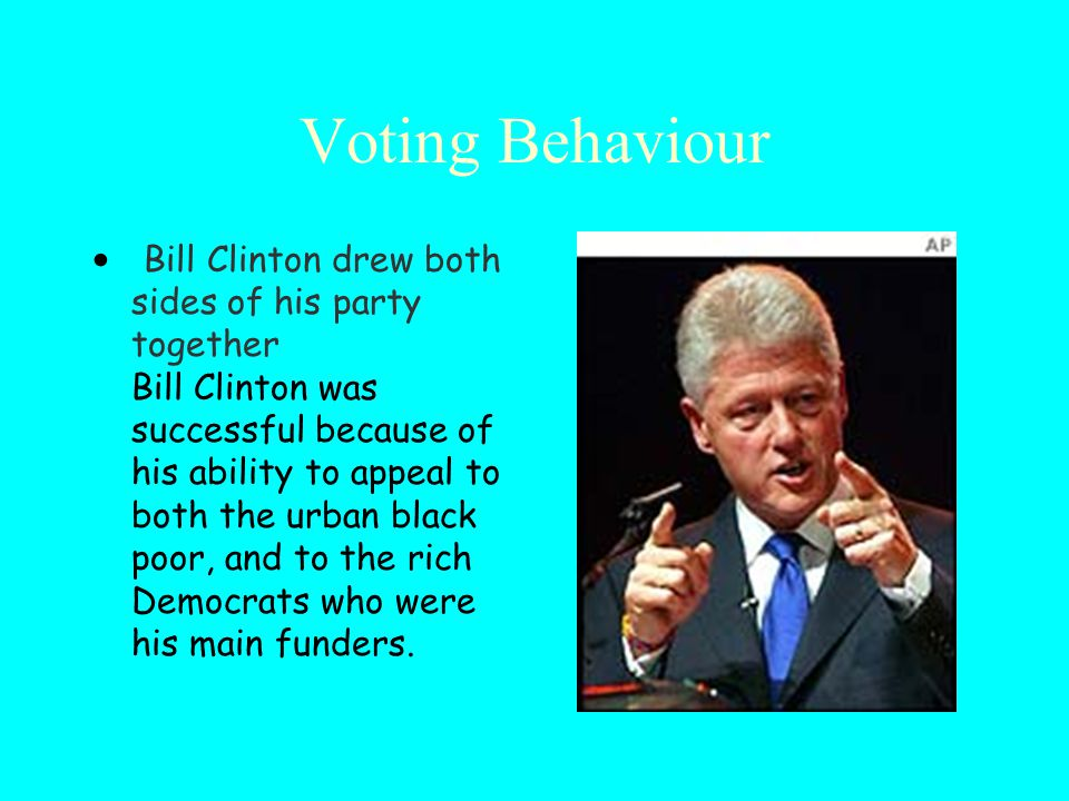 Voting Behaviour Bill Clinton drew both sides of his party together Bill Clinton was successful because of his ability to appeal to both the urban black poor, and to the rich Democrats who were his main funders.