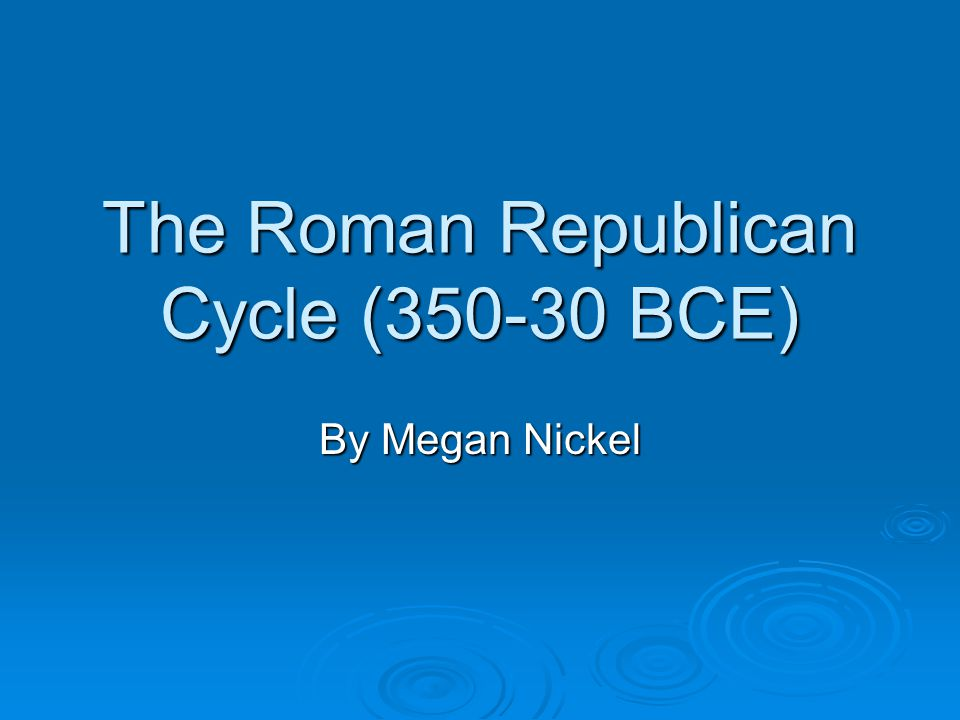 The Roman Republican Cycle (350-30 BCE) By Megan Nickel