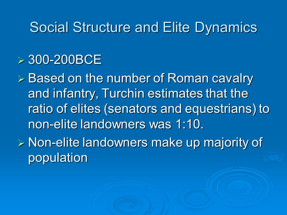 Social Structure and Elite Dynamics  300-200BCE  Based on the number of Roman cavalry and infantry, Turchin estimates that the ratio of elites (senators and equestrians) to non-elite landowners was 1:10.