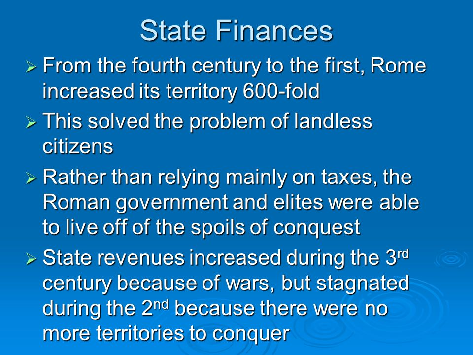  From the fourth century to the first, Rome increased its territory 600-fold  This solved the problem of landless citizens  Rather than relying mainly on taxes, the Roman government and elites were able to live off of the spoils of conquest  State revenues increased during the 3 rd century because of wars, but stagnated during the 2 nd because there were no more territories to conquer State Finances