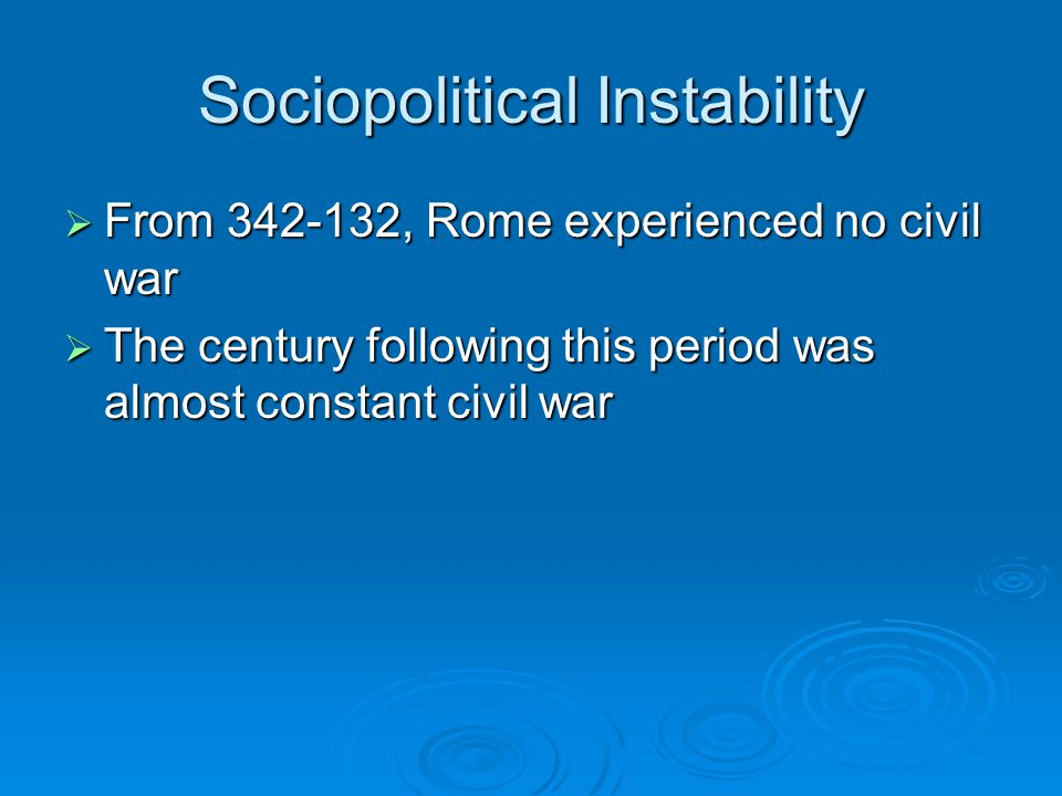 Sociopolitical Instability  From 342-132, Rome experienced no civil war  The century following this period was almost constant civil war