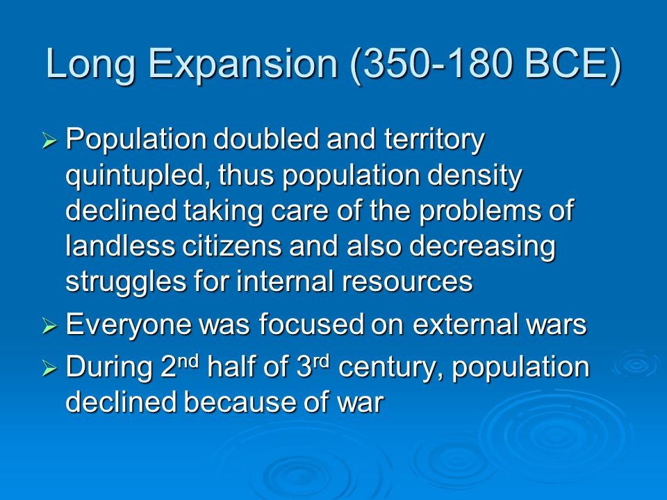 Long Expansion (350-180 BCE)  Population doubled and territory quintupled, thus population density declined taking care of the problems of landless citizens and also decreasing struggles for internal resources  Everyone was focused on external wars  During 2 nd half of 3 rd century, population declined because of war