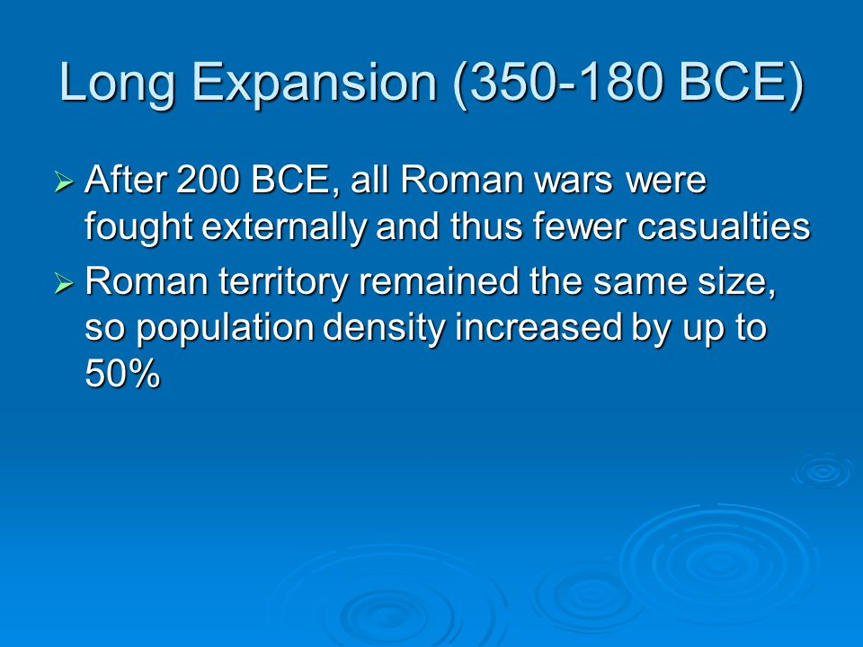 Long Expansion (350-180 BCE)  After 200 BCE, all Roman wars were fought externally and thus fewer casualties  Roman territory remained the same size, so population density increased by up to 50%