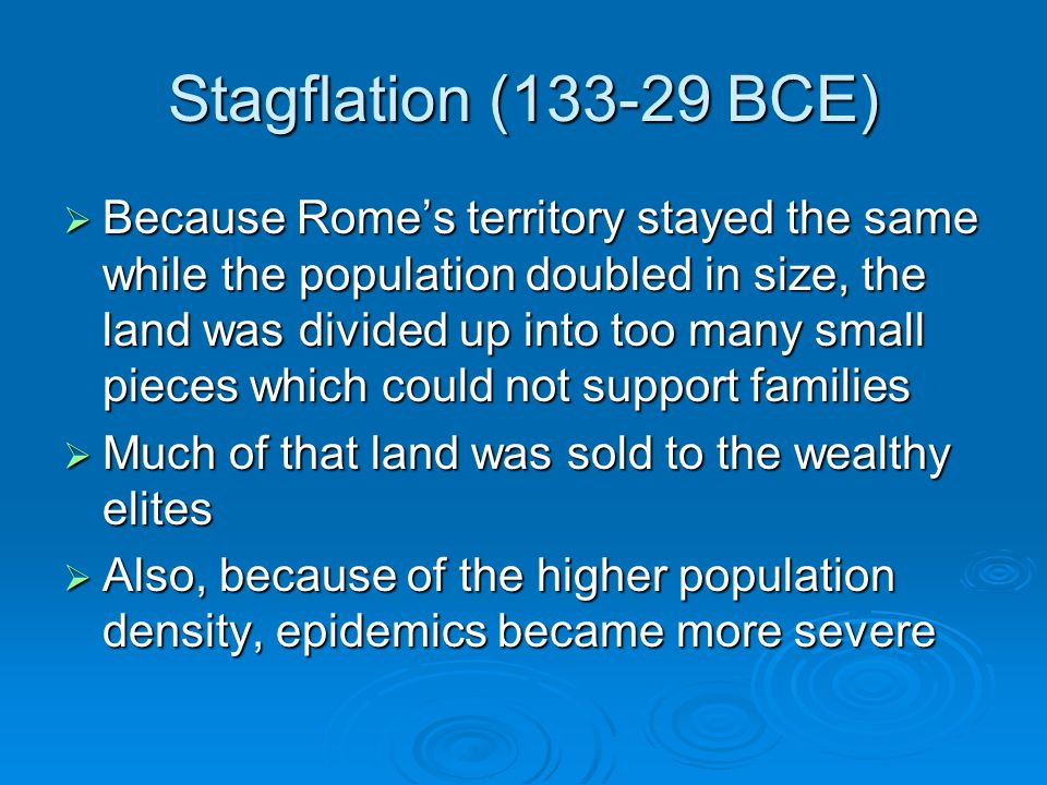 Stagflation (133-29 BCE)  Because Rome's territory stayed the same while the population doubled in size, the land was divided up into too many small pieces which could not support families  Much of that land was sold to the wealthy elites  Also, because of the higher population density, epidemics became more severe