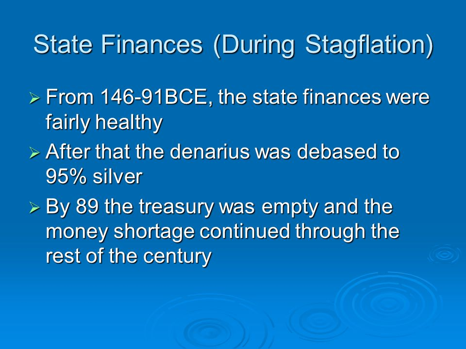 State Finances (During Stagflation)  From 146-91BCE, the state finances were fairly healthy  After that the denarius was debased to 95% silver  By 89 the treasury was empty and the money shortage continued through the rest of the century