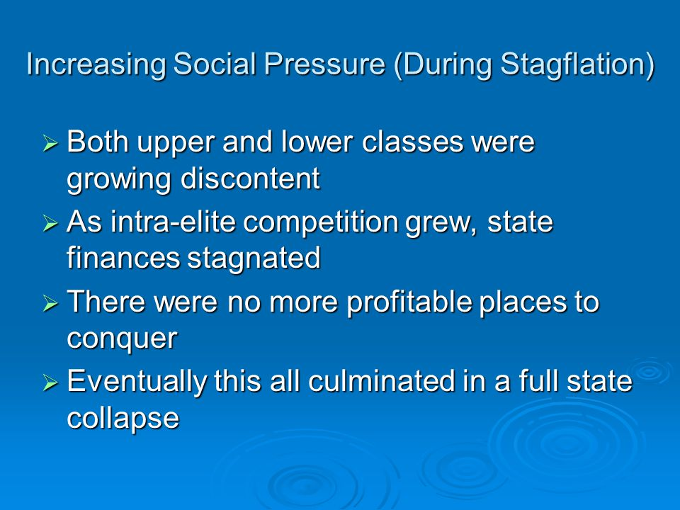 Increasing Social Pressure (During Stagflation)  Both upper and lower classes were growing discontent  As intra-elite competition grew, state finances stagnated  There were no more profitable places to conquer  Eventually this all culminated in a full state collapse