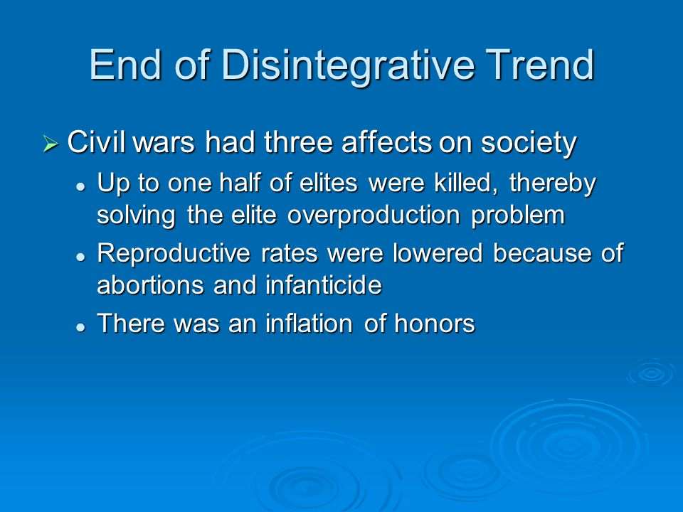 End of Disintegrative Trend  Civil wars had three affects on society Up to one half of elites were killed, thereby solving the elite overproduction problem Up to one half of elites were killed, thereby solving the elite overproduction problem Reproductive rates were lowered because of abortions and infanticide Reproductive rates were lowered because of abortions and infanticide There was an inflation of honors There was an inflation of honors