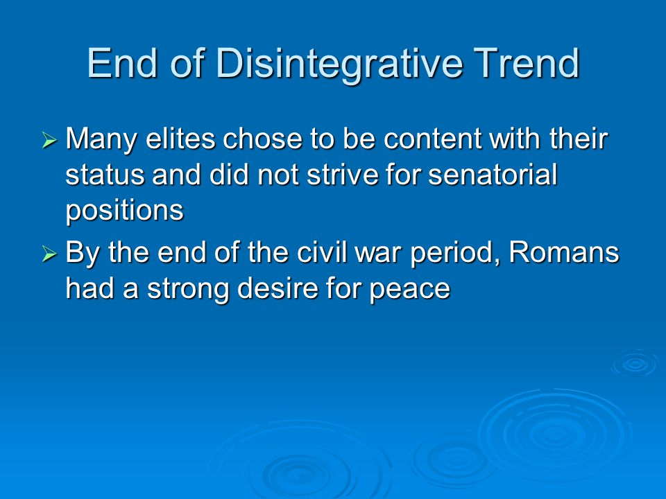 End of Disintegrative Trend  Many elites chose to be content with their status and did not strive for senatorial positions  By the end of the civil war period, Romans had a strong desire for peace