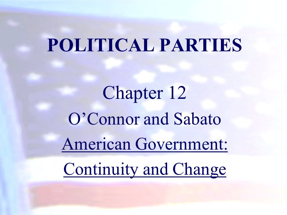 POLITICAL PARTIES Chapter 12 O'Connor and Sabato American Government: Continuity and Change