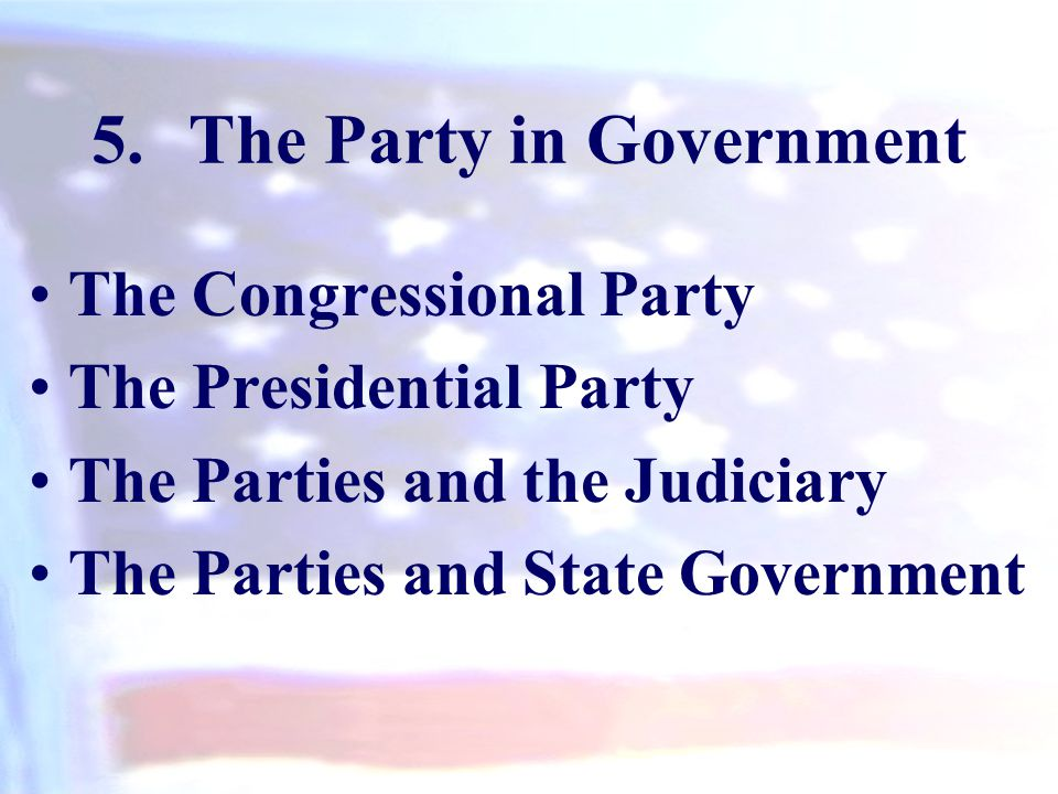 5.The Party in Government The Congressional Party The Presidential Party The Parties and the Judiciary The Parties and State Government